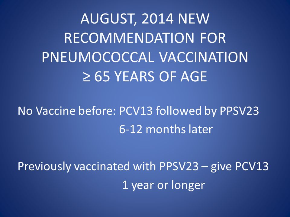 No Vaccine before: PCV13 followed by PPSV23 6-12 months later Previously vaccinated with PPSV23 – give PCV13 1 year or longer AUGUST, 2014 NEW RECOMMENDATION FOR PNEUMOCOCCAL VACCINATION ≥ 65 YEARS OF AGE