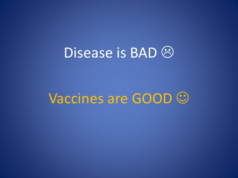 Disease is BAD  Vaccines are GOOD