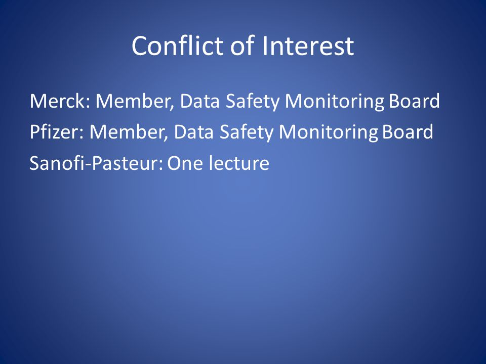 Conflict of Interest Merck: Member, Data Safety Monitoring Board Pfizer: Member, Data Safety Monitoring Board Sanofi-Pasteur: One lecture