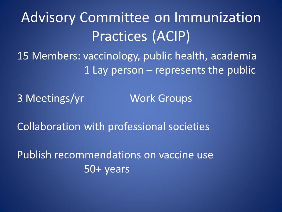 Advisory Committee on Immunization Practices (ACIP) 15 Members: vaccinology, public health, academia 1 Lay person – represents the public 3 Meetings/yrWork Groups Collaboration with professional societies Publish recommendations on vaccine use 50+ years