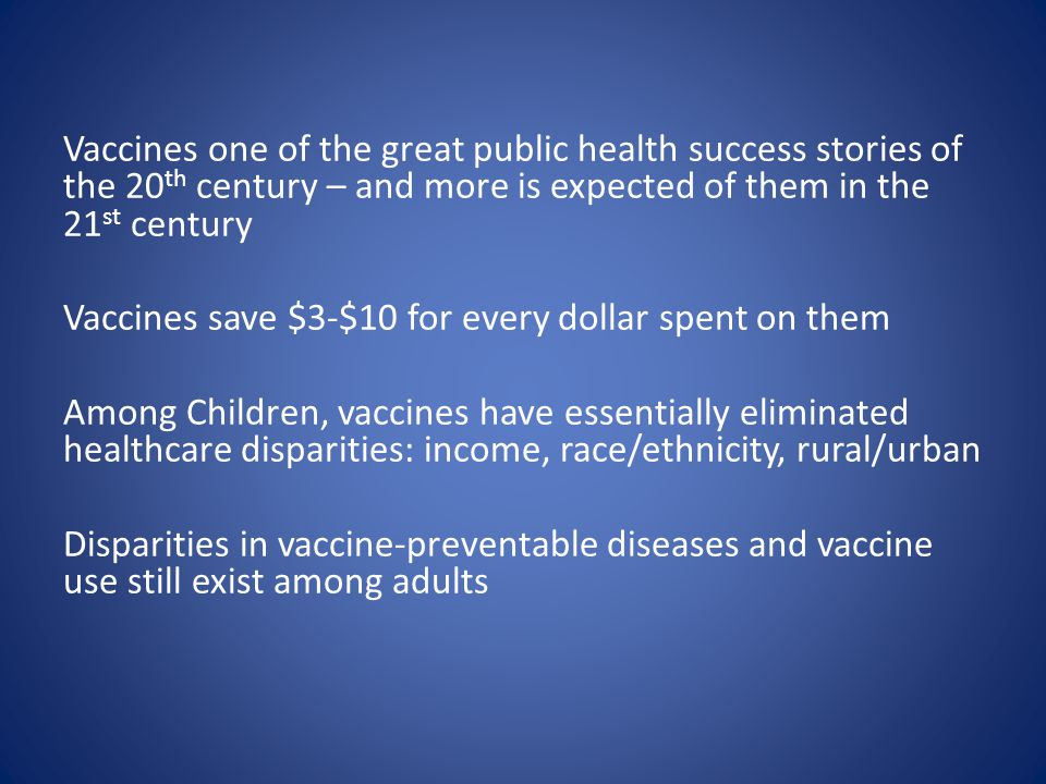 Vaccines one of the great public health success stories of the 20 th century – and more is expected of them in the 21 st century Vaccines save $3-$10 for every dollar spent on them Among Children, vaccines have essentially eliminated healthcare disparities: income, race/ethnicity, rural/urban Disparities in vaccine-preventable diseases and vaccine use still exist among adults