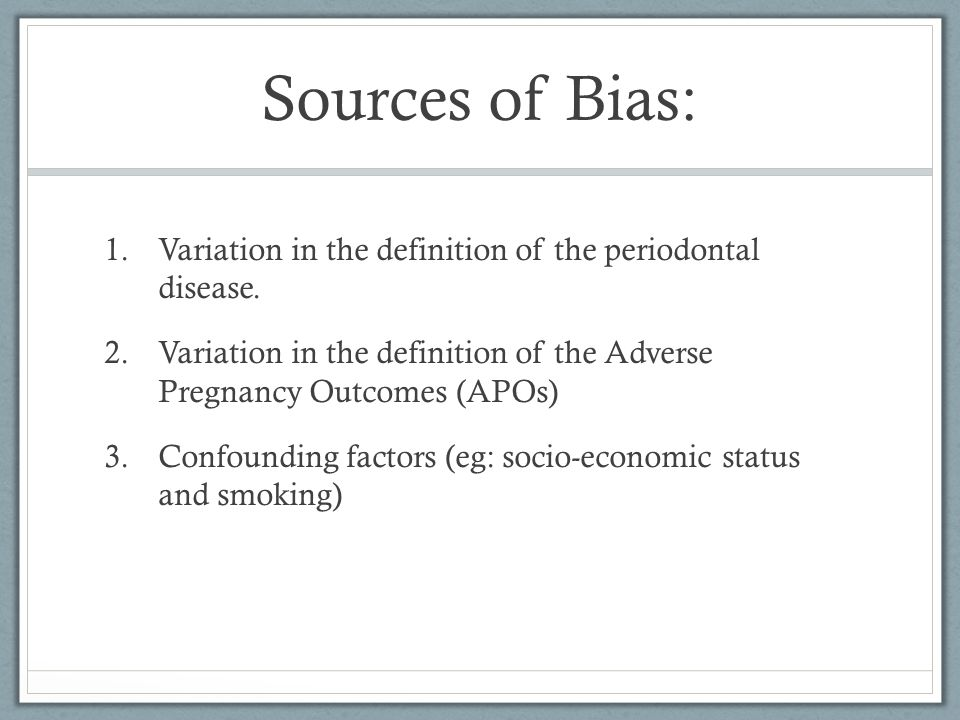 Sources of Bias: 1.Variation in the definition of the periodontal disease. 2.Variation in the definition of the Adverse Pregnancy Outcomes (APOs) 3.Co