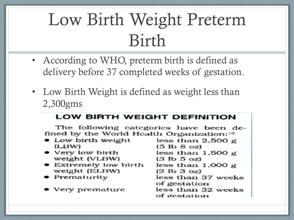 Low Birth Weight Preterm Birth According to WHO, preterm birth is defined as delivery before 37 completed weeks of gestation. Low Birth Weight is defi