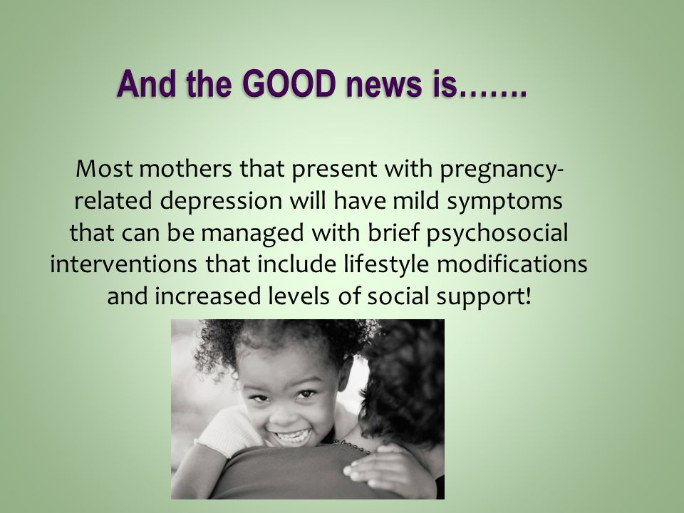Most mothers that present with pregnancy- related depression will have mild symptoms that can be managed with brief psychosocial interventions that include lifestyle modifications and increased levels of social support!