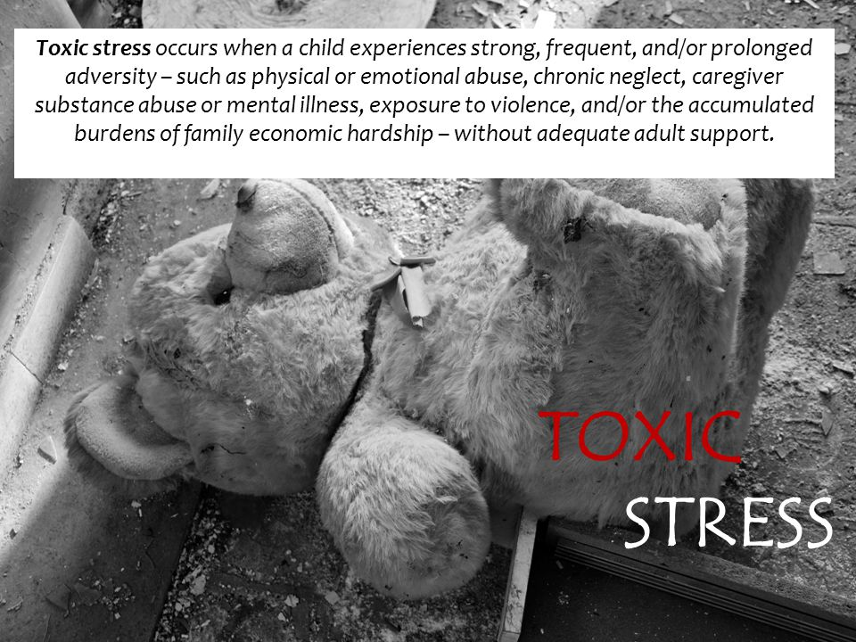 TOXIC STRESS Toxic stress occurs when a child experiences strong, frequent, and/or prolonged adversity – such as physical or emotional abuse, chronic neglect, caregiver substance abuse or mental illness, exposure to violence, and/or the accumulated burdens of family economic hardship – without adequate adult support.