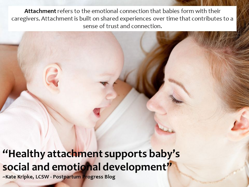 Healthy attachment supports baby's social and emotional development ~Kate Kripke, LCSW - Postpartum Progress Blog Attachment refers to the emotional connection that babies form with their caregivers.