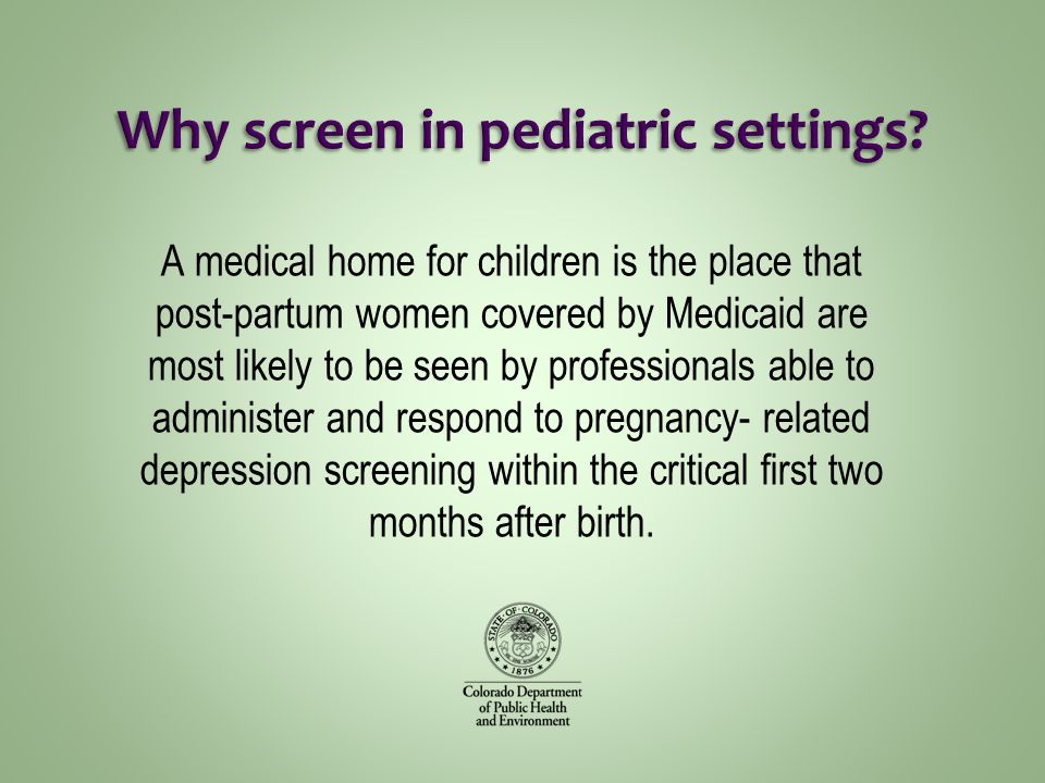 A medical home for children is the place that post-partum women covered by Medicaid are most likely to be seen by professionals able to administer and respond to pregnancy- related depression screening within the critical first two months after birth.