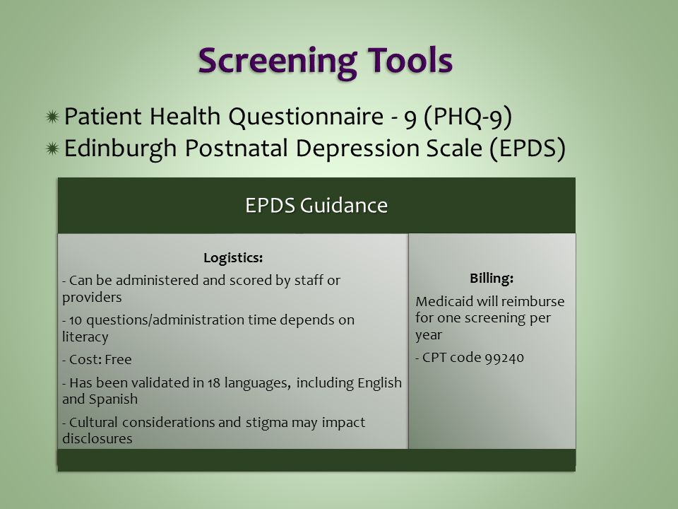  Patient Health Questionnaire - 9 (PHQ-9)  Edinburgh Postnatal Depression Scale (EPDS) EPDS Guidance Logistics: - Can be administered and scored by staff or providers - 10 questions/administration time depends on literacy - Cost: Free - Has been validated in 18 languages, including English and Spanish - Cultural considerations and stigma may impact disclosures Billing: Medicaid will reimburse for one screening per year - CPT code 99240