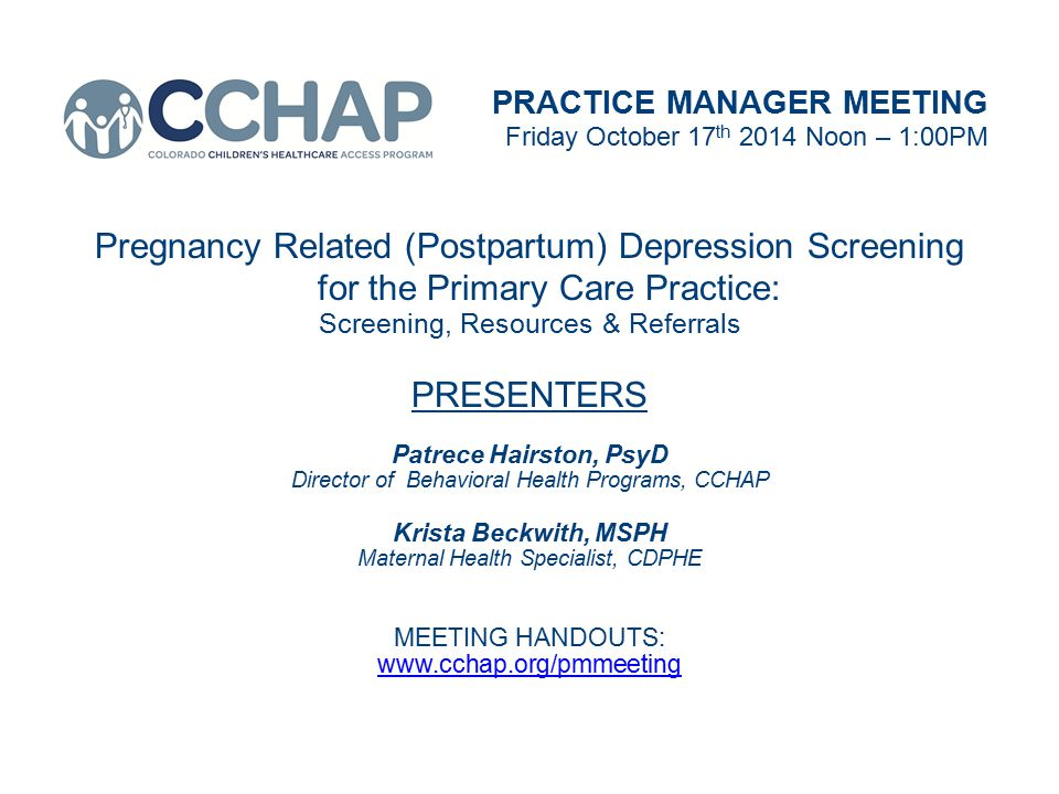 PRACTICE MANAGER MEETING Friday October 17 th 2014 Noon – 1:00PM Pregnancy Related (Postpartum) Depression Screening for the Primary Care Practice: Screening, Resources & Referrals PRESENTERS Patrece Hairston, PsyD Director of Behavioral Health Programs, CCHAP Krista Beckwith, MSPH Maternal Health Specialist, CDPHE MEETING HANDOUTS: www.cchap.org/pmmeeting