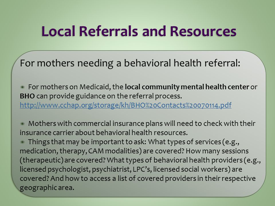 For mothers needing a behavioral health referral:  For mothers on Medicaid, the local community mental health center or BHO can provide guidance on the referral process.