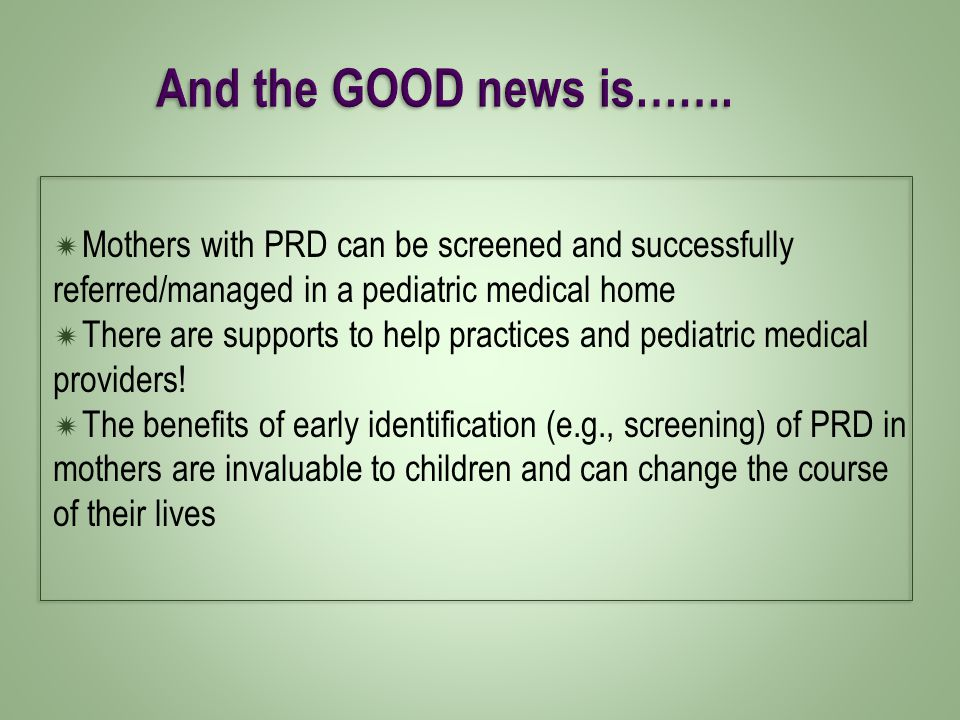  Mothers with PRD can be screened and successfully referred/managed in a pediatric medical home  There are supports to help practices and pediatric medical providers.