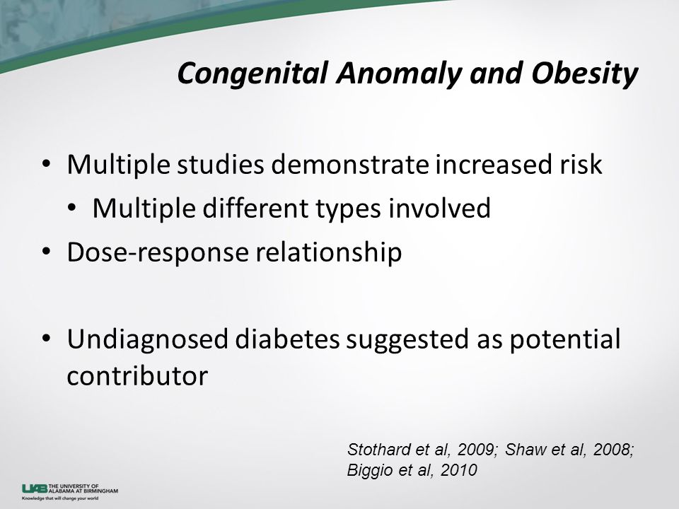 Congenital Anomaly and Obesity Multiple studies demonstrate increased risk Multiple different types involved Dose-response relationship Undiagnosed diabetes suggested as potential contributor Stothard et al, 2009; Shaw et al, 2008; Biggio et al, 2010