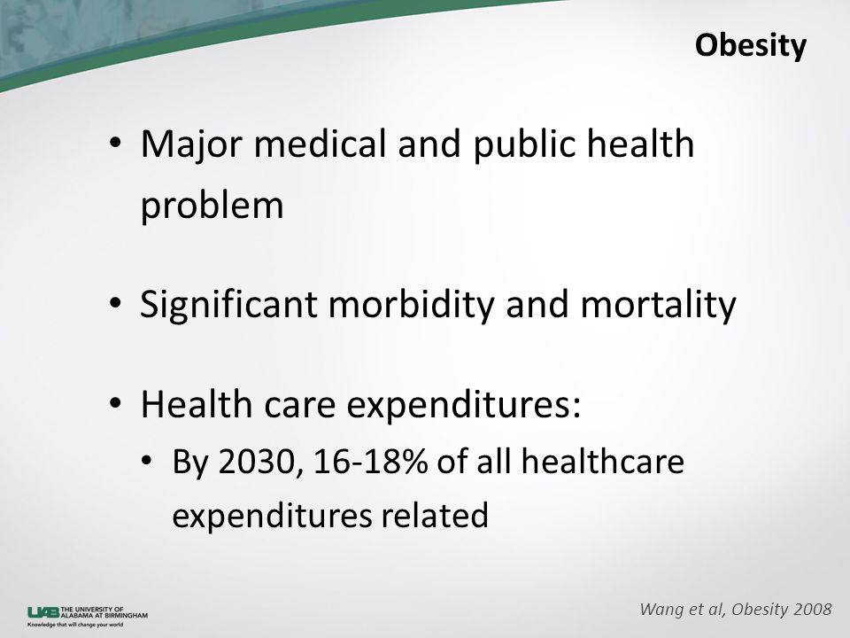Obesity Major medical and public health problem Significant morbidity and mortality Health care expenditures: By 2030, 16-18% of all healthcare expenditures related Wang et al, Obesity 2008
