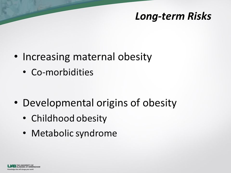 Long-term Risks Increasing maternal obesity Co-morbidities Developmental origins of obesity Childhood obesity Metabolic syndrome