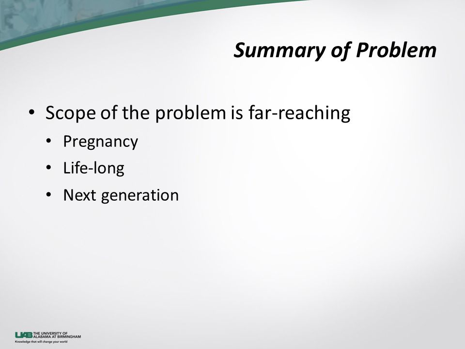 Summary of Problem Scope of the problem is far-reaching Pregnancy Life-long Next generation