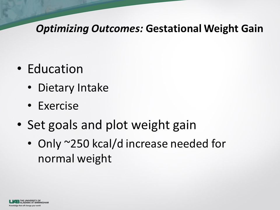 Optimizing Outcomes: Gestational Weight Gain Education Dietary Intake Exercise Set goals and plot weight gain Only ~250 kcal/d increase needed for nor