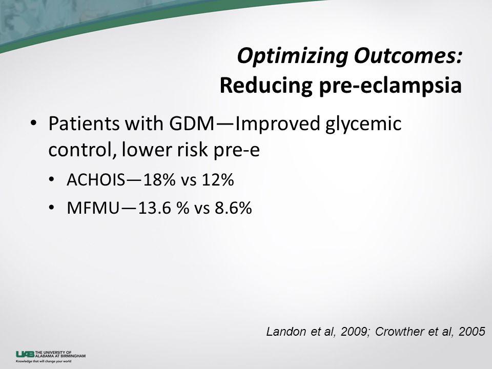 Optimizing Outcomes: Reducing pre-eclampsia Patients with GDM—Improved glycemic control, lower risk pre-e ACHOIS—18% vs 12% MFMU—13.6 % vs 8.6% Landon et al, 2009; Crowther et al, 2005