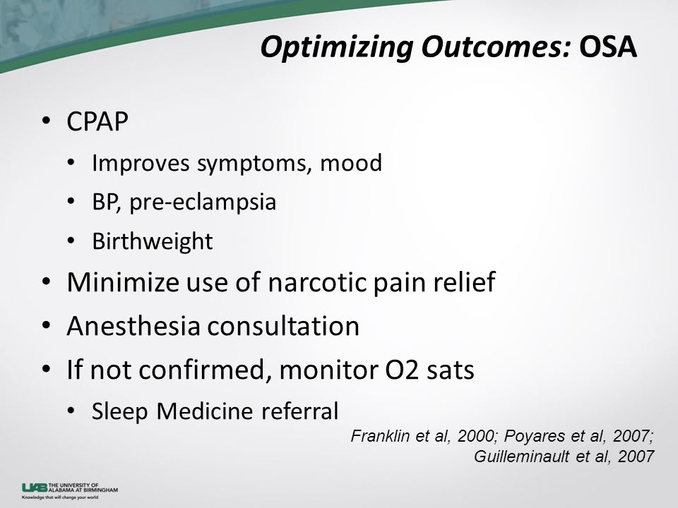 Optimizing Outcomes: OSA CPAP Improves symptoms, mood BP, pre-eclampsia Birthweight Minimize use of narcotic pain relief Anesthesia consultation If not confirmed, monitor O2 sats Sleep Medicine referral Franklin et al, 2000; Poyares et al, 2007; Guilleminault et al, 2007