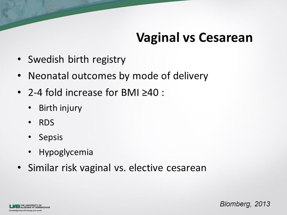 Vaginal vs Cesarean Swedish birth registry Neonatal outcomes by mode of delivery 2-4 fold increase for BMI ≥40 : Birth injury RDS Sepsis Hypoglycemia Similar risk vaginal vs.