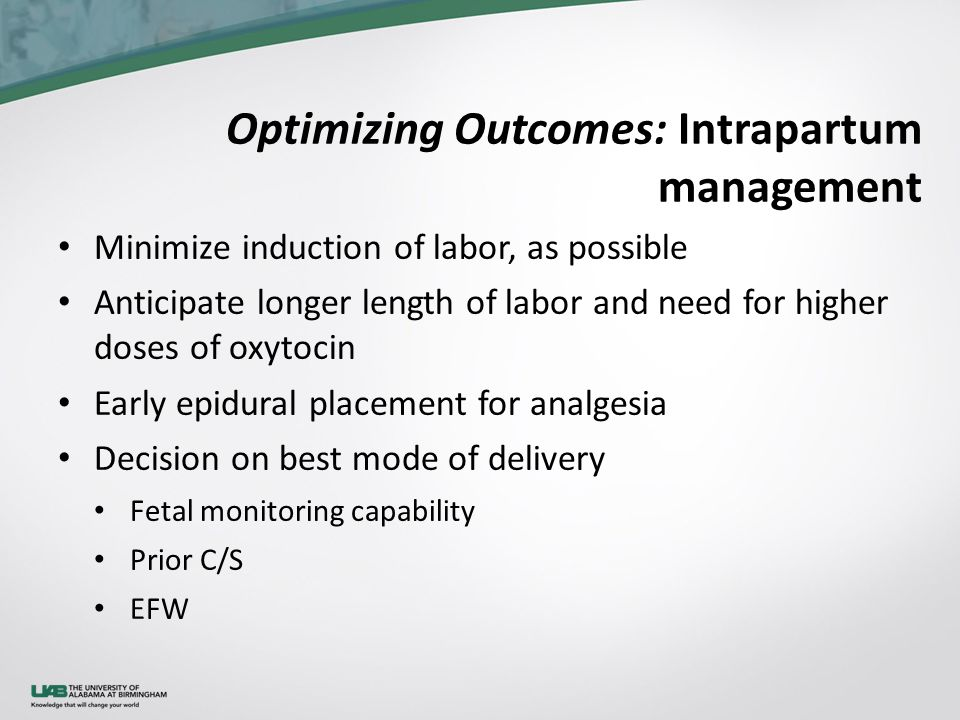 Optimizing Outcomes: Intrapartum management Minimize induction of labor, as possible Anticipate longer length of labor and need for higher doses of oxytocin Early epidural placement for analgesia Decision on best mode of delivery Fetal monitoring capability Prior C/S EFW