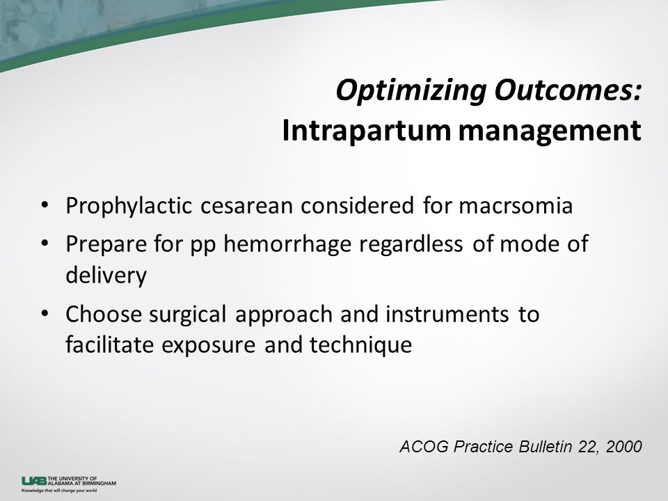 Optimizing Outcomes: Intrapartum management Prophylactic cesarean considered for macrsomia Prepare for pp hemorrhage regardless of mode of delivery Ch