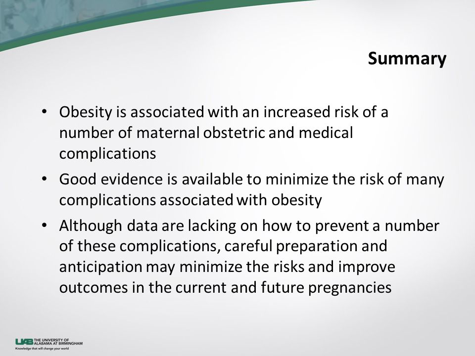 Obesity is associated with an increased risk of a number of maternal obstetric and medical complications Good evidence is available to minimize the risk of many complications associated with obesity Although data are lacking on how to prevent a number of these complications, careful preparation and anticipation may minimize the risks and improve outcomes in the current and future pregnancies Summary
