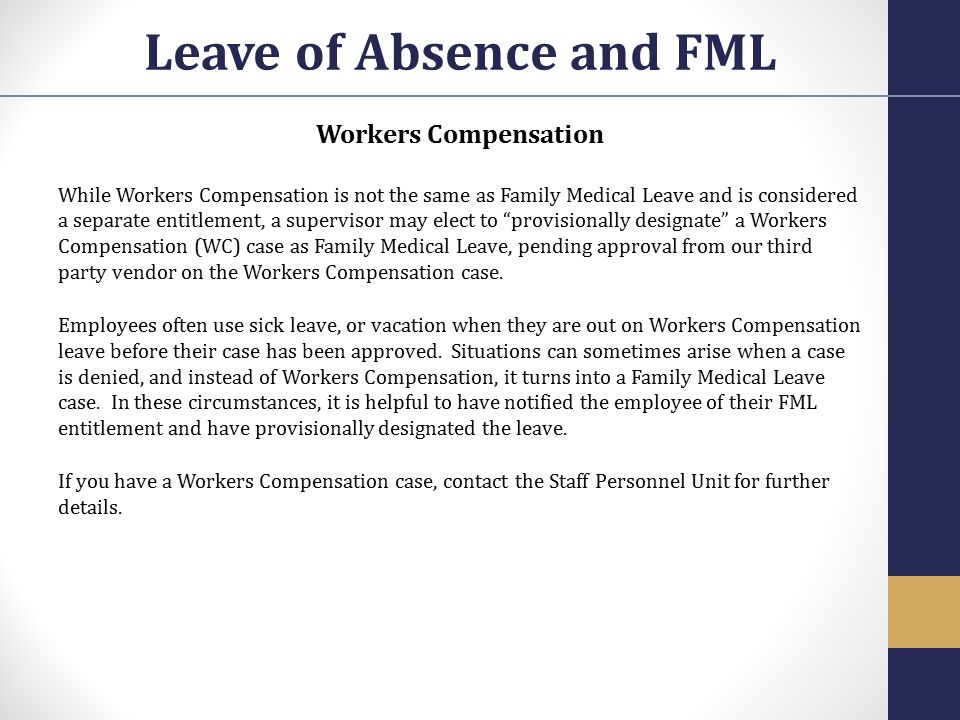 Workers Compensation While Workers Compensation is not the same as Family Medical Leave and is considered a separate entitlement, a supervisor may ele