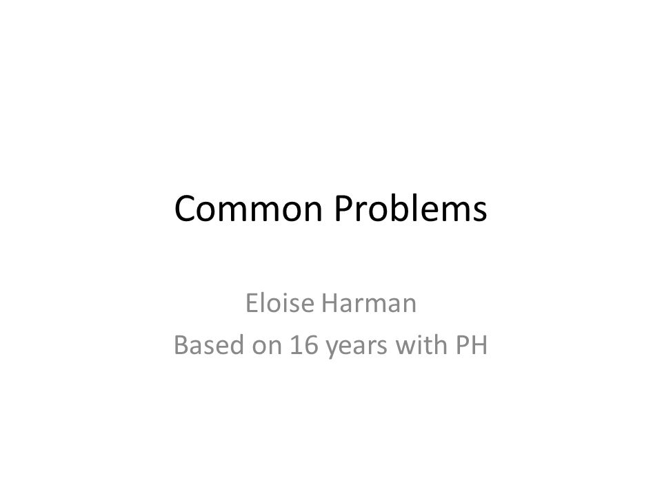 Common Problems Eloise Harman Based on 16 years with PH