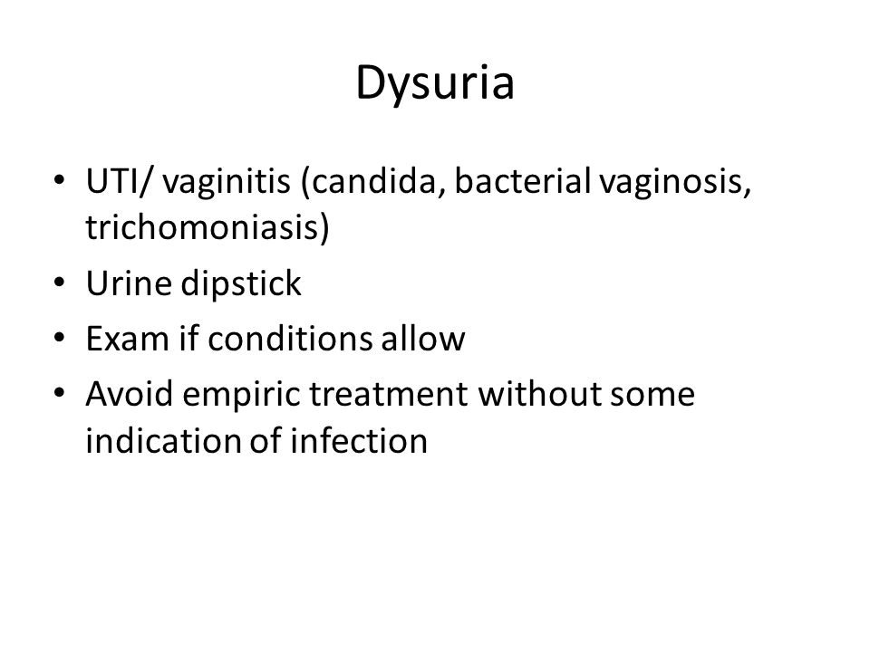 Dysuria UTI/ vaginitis (candida, bacterial vaginosis, trichomoniasis) Urine dipstick Exam if conditions allow Avoid empiric treatment without some indication of infection