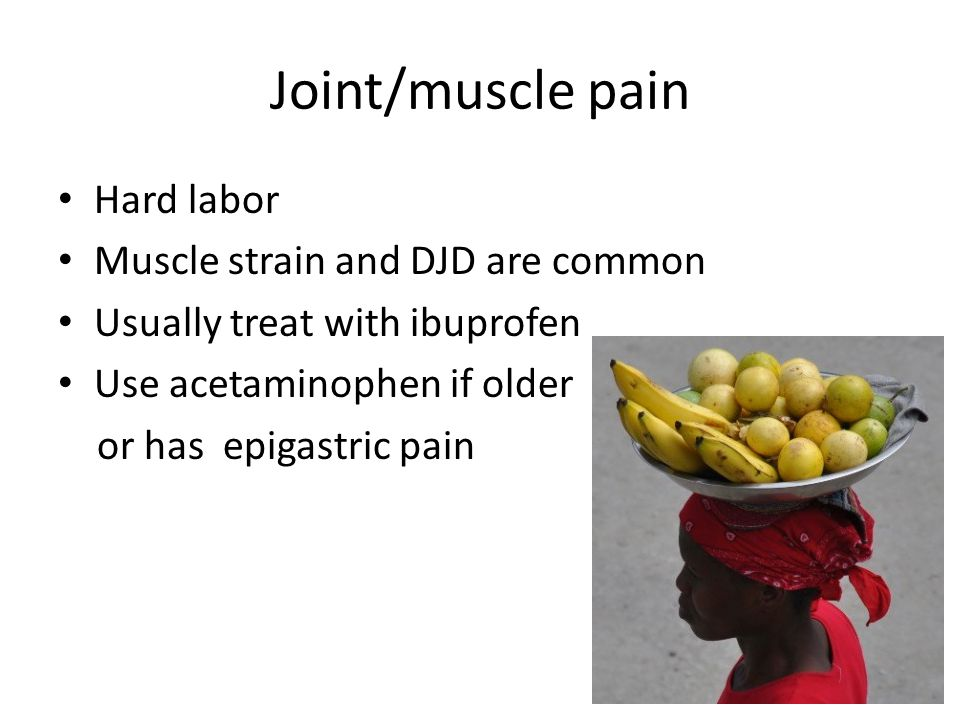Joint/muscle pain Hard labor Muscle strain and DJD are common Usually treat with ibuprofen Use acetaminophen if older or has epigastric pain