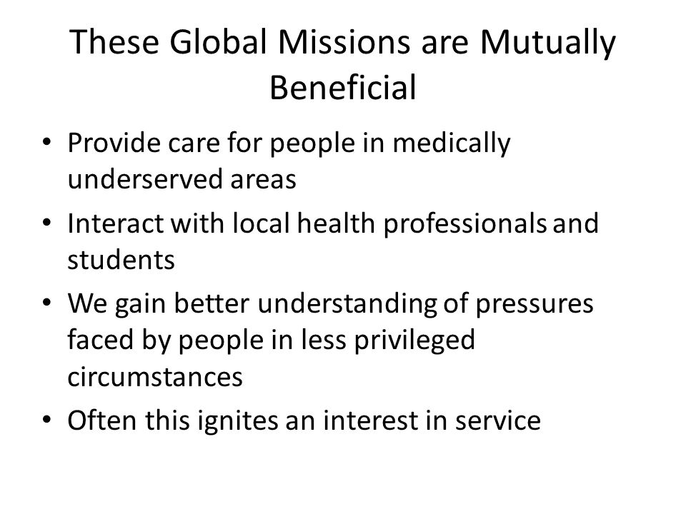 These Global Missions are Mutually Beneficial Provide care for people in medically underserved areas Interact with local health professionals and students We gain better understanding of pressures faced by people in less privileged circumstances Often this ignites an interest in service