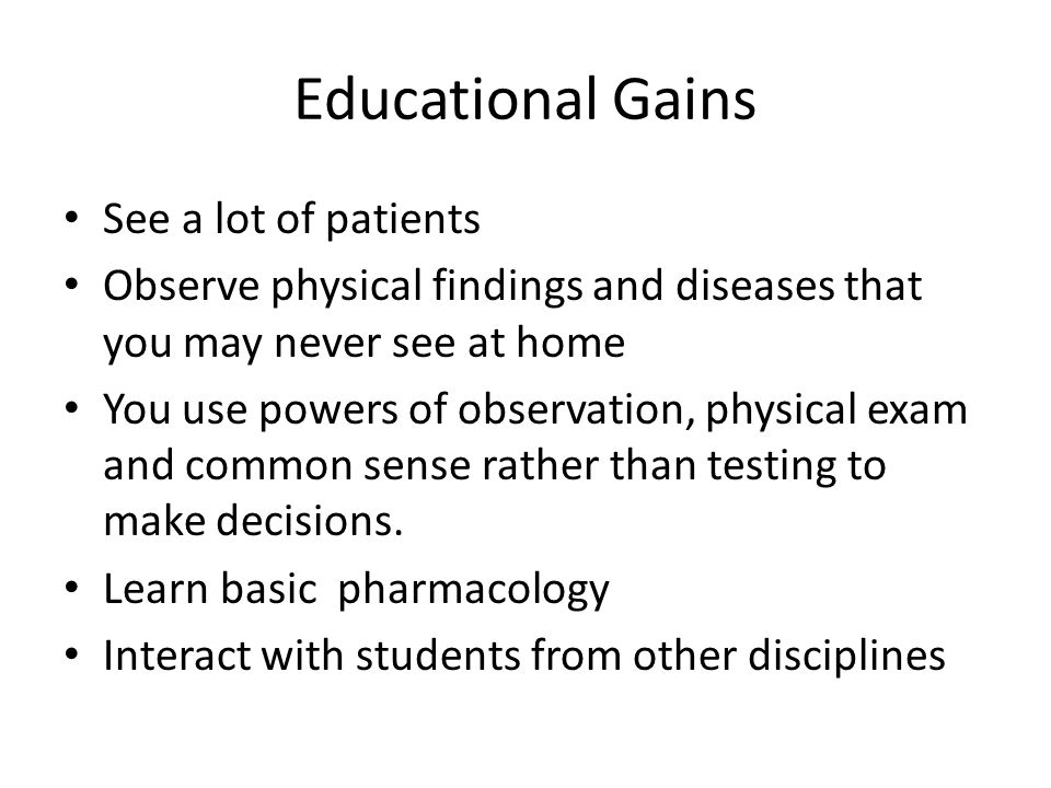 Educational Gains See a lot of patients Observe physical findings and diseases that you may never see at home You use powers of observation, physical exam and common sense rather than testing to make decisions.