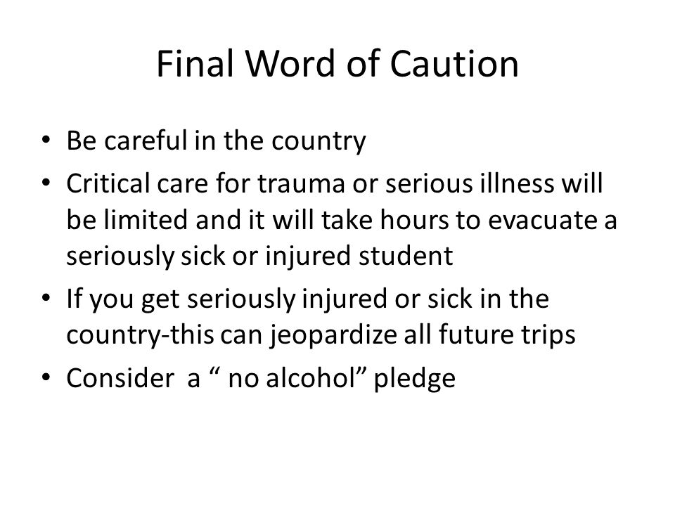 Final Word of Caution Be careful in the country Critical care for trauma or serious illness will be limited and it will take hours to evacuate a seriously sick or injured student If you get seriously injured or sick in the country-this can jeopardize all future trips Consider a no alcohol pledge