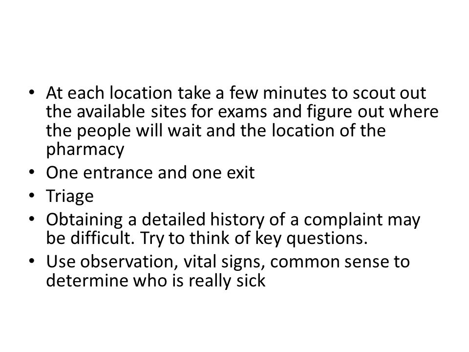 At each location take a few minutes to scout out the available sites for exams and figure out where the people will wait and the location of the pharmacy One entrance and one exit Triage Obtaining a detailed history of a complaint may be difficult.