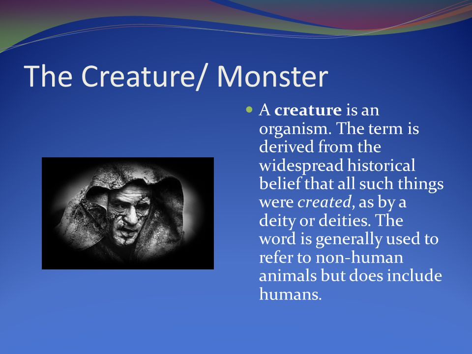 The Creature/ Monster A creature is an organism.