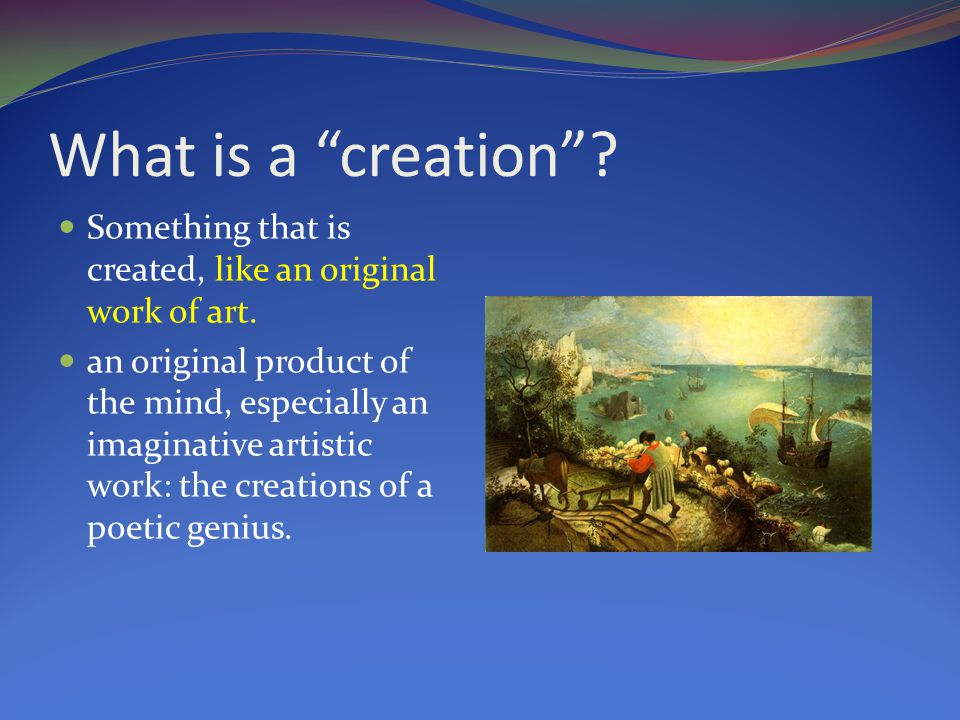 What is a creation . Something that is created, like an original work of art.