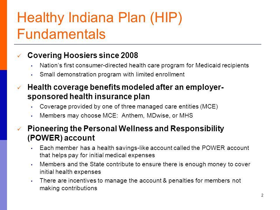Healthy Indiana Plan (HIP) Fundamentals Covering Hoosiers since 2008 Nation's first consumer-directed health care program for Medicaid recipients Small demonstration program with limited enrollment Health coverage benefits modeled after an employer- sponsored health insurance plan Coverage provided by one of three managed care entities (MCE) Members may choose MCE: Anthem, MDwise, or MHS Pioneering the Personal Wellness and Responsibility (POWER) account Each member has a health savings-like account called the POWER account that helps pay for initial medical expenses Members and the State contribute to ensure there is enough money to cover initial health expenses There are incentives to manage the account & penalties for members not making contributions 2