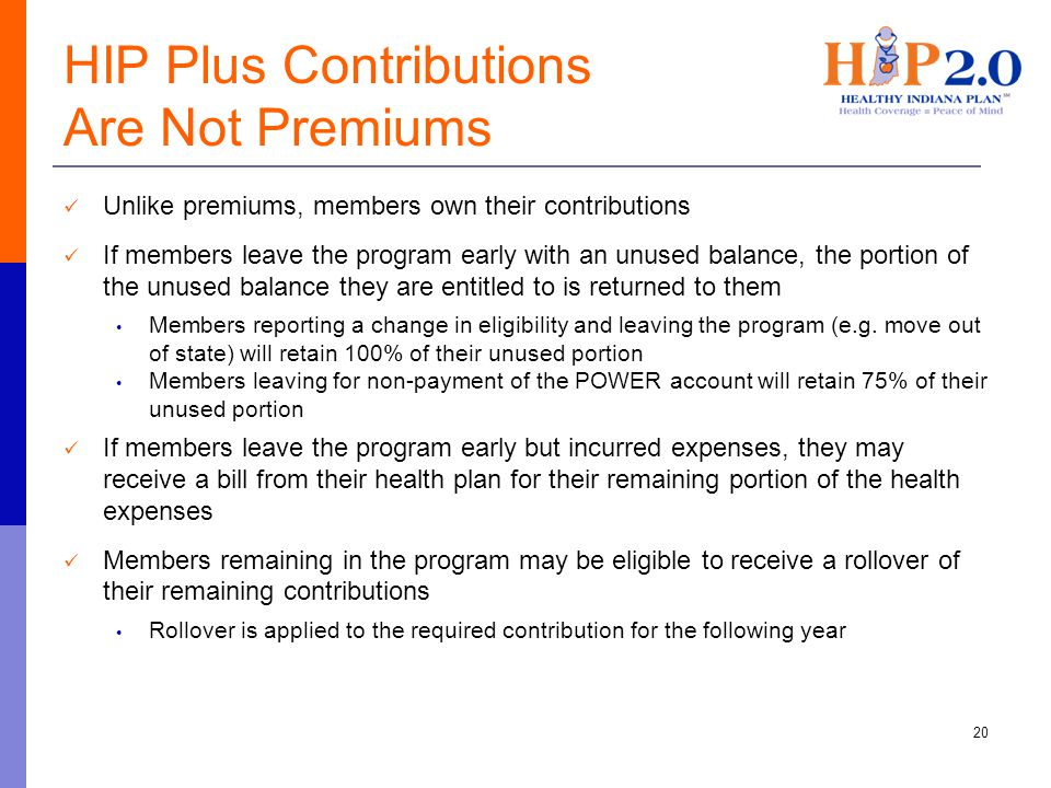HIP Plus Contributions Are Not Premiums Unlike premiums, members own their contributions If members leave the program early with an unused balance, the portion of the unused balance they are entitled to is returned to them Members reporting a change in eligibility and leaving the program (e.g.