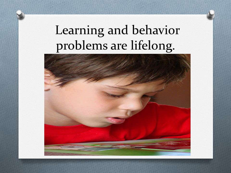 Learning and behavior problems are lifelong.