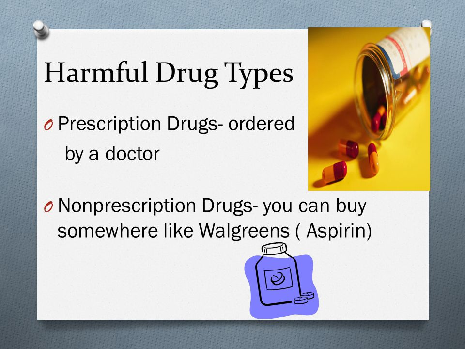 Harmful Drug Types O Prescription Drugs- ordered by a doctor O Nonprescription Drugs- you can buy somewhere like Walgreens ( Aspirin)