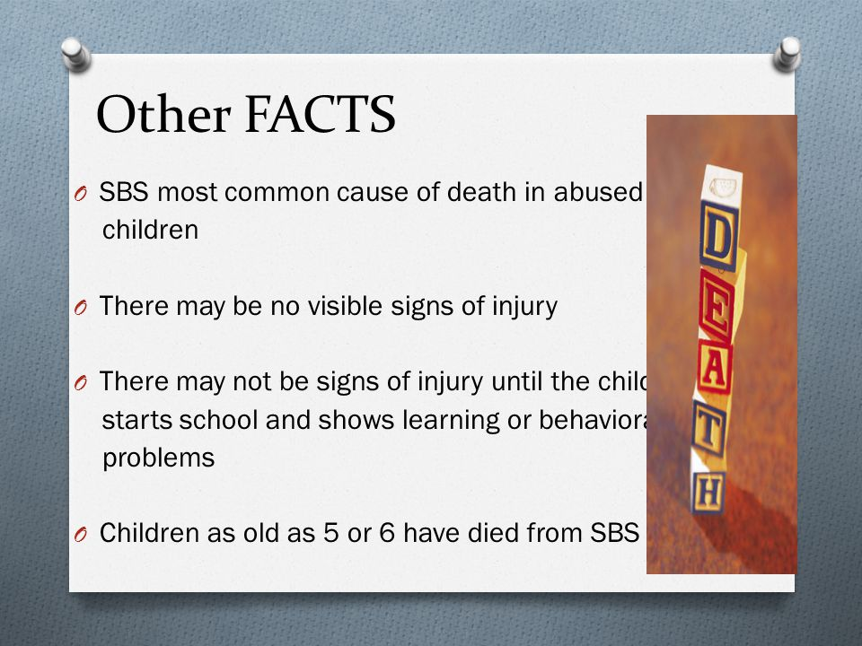Other FACTS O SBS most common cause of death in abused children O There may be no visible signs of injury O There may not be signs of injury until the child starts school and shows learning or behavioral problems O Children as old as 5 or 6 have died from SBS