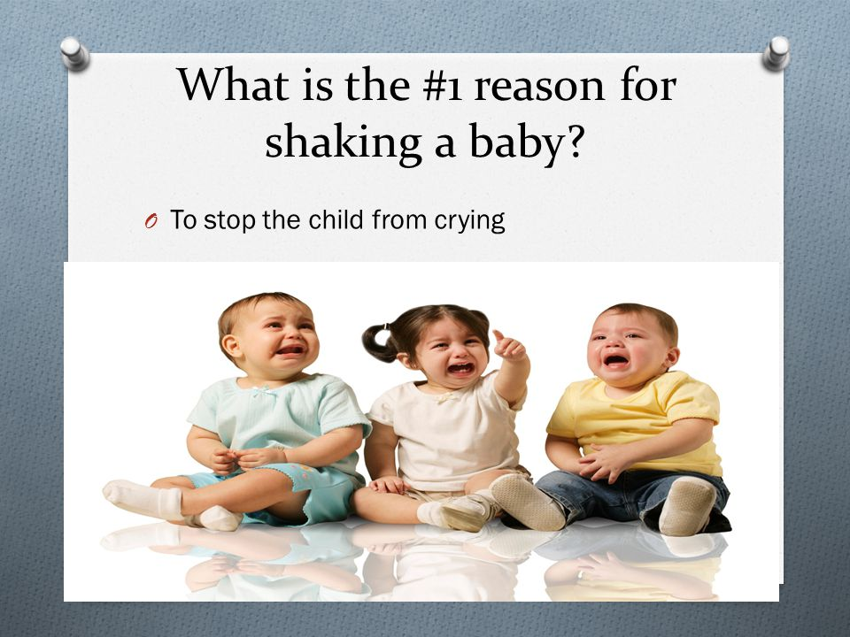 What is the #1 reason for shaking a baby O To stop the child from crying