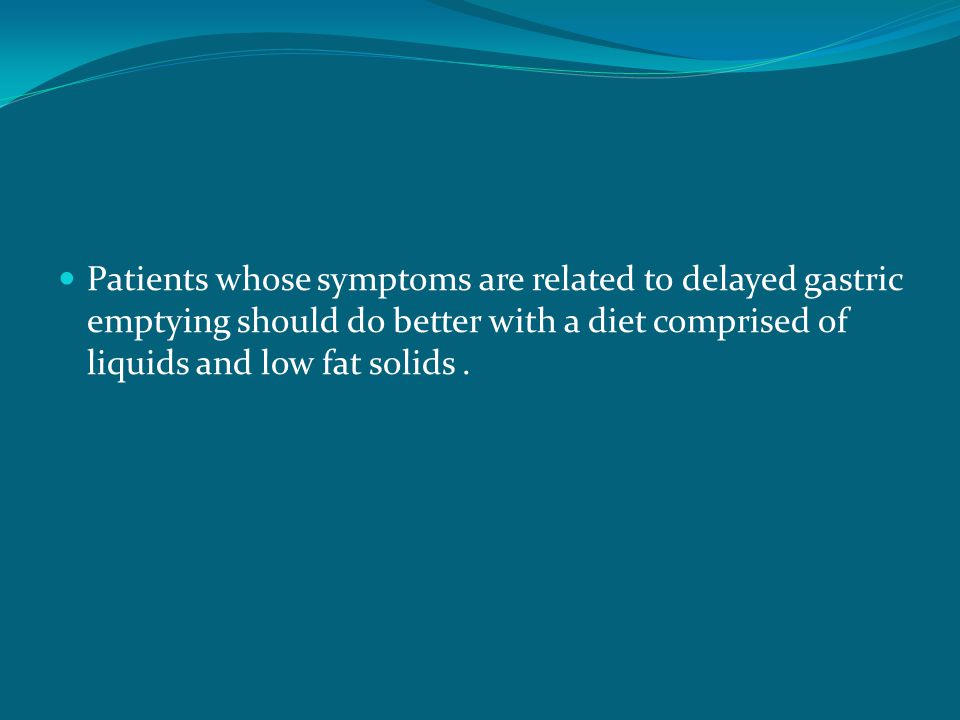 Patients whose symptoms are related to delayed gastric emptying should do better with a diet comprised of liquids and low fat solids.