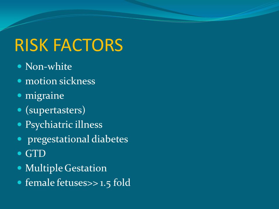 RISK FACTORS Non-white motion sickness migraine (supertasters) Psychiatric illness pregestational diabetes GTD Multiple Gestation female fetuses>> 1.5 fold