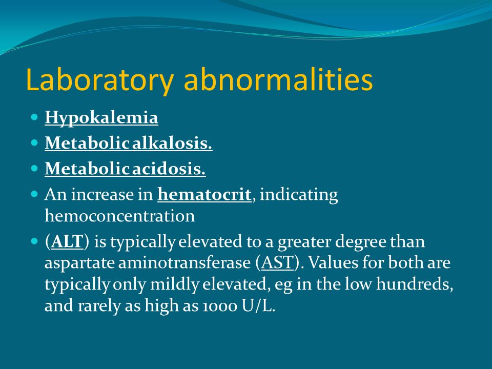 Laboratory abnormalities Hypokalemia Metabolic alkalosis. Metabolic acidosis. An increase in hematocrit, indicating hemoconcentration (ALT) is typical
