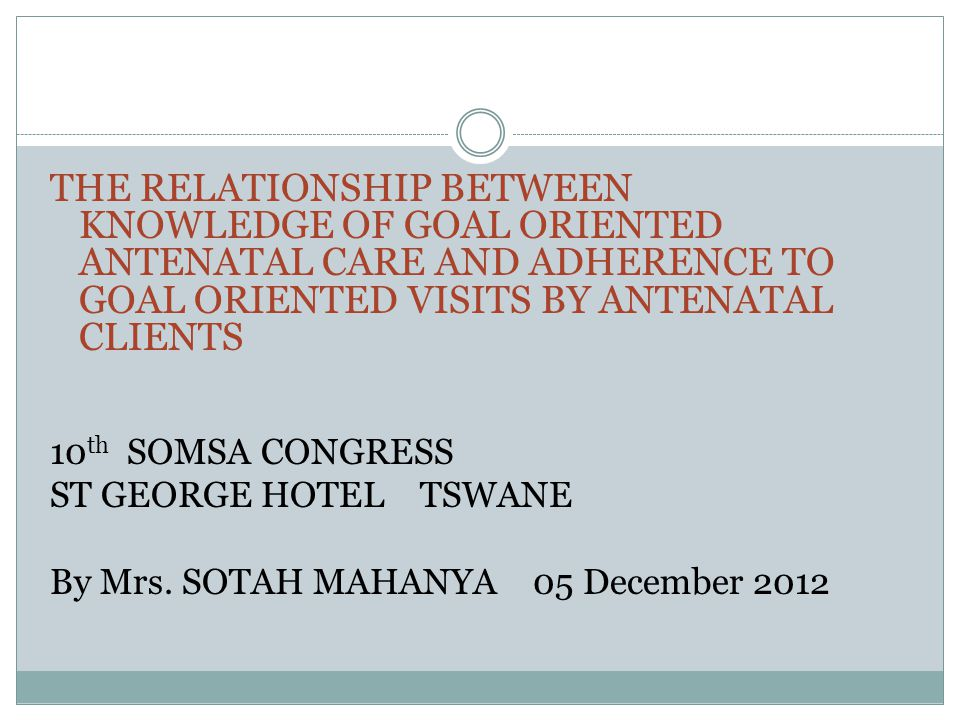 THE RELATIONSHIP BETWEEN KNOWLEDGE OF GOAL ORIENTED ANTENATAL CARE AND ADHERENCE TO GOAL ORIENTED VISITS BY ANTENATAL CLIENTS 10 th SOMSA CONGRESS ST GEORGE HOTEL TSWANE By Mrs.