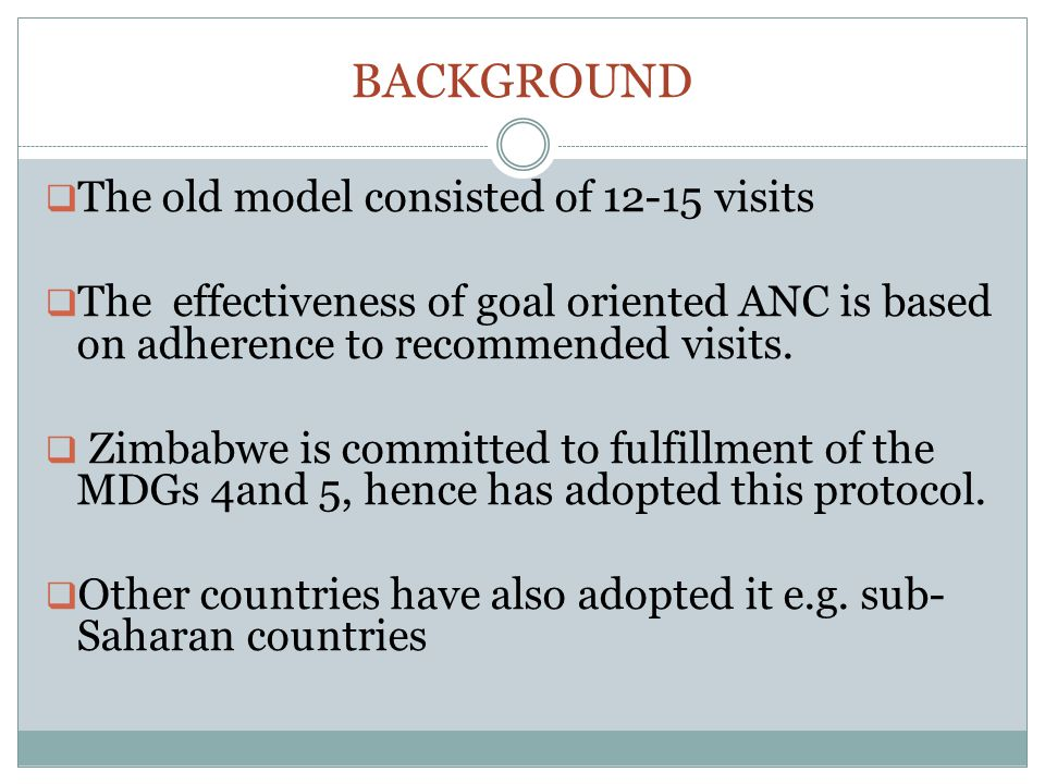 BACKGROUND  The old model consisted of 12-15 visits  The effectiveness of goal oriented ANC is based on adherence to recommended visits.