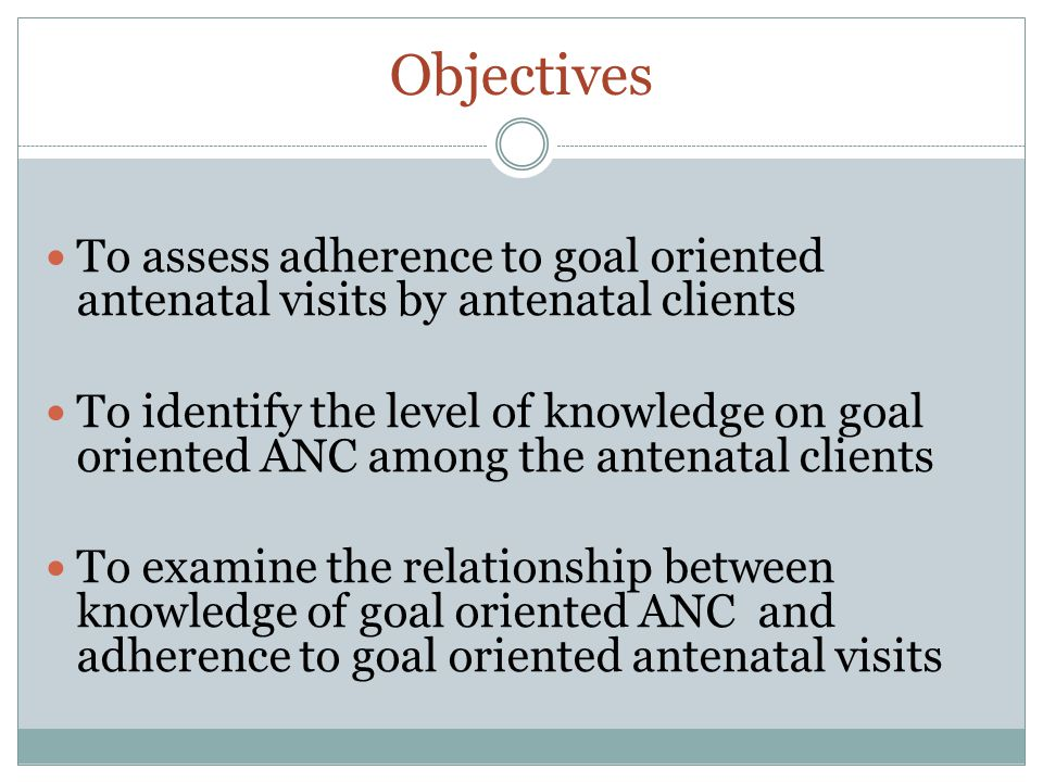 Objectives To assess adherence to goal oriented antenatal visits by antenatal clients To identify the level of knowledge on goal oriented ANC among the antenatal clients To examine the relationship between knowledge of goal oriented ANC and adherence to goal oriented antenatal visits