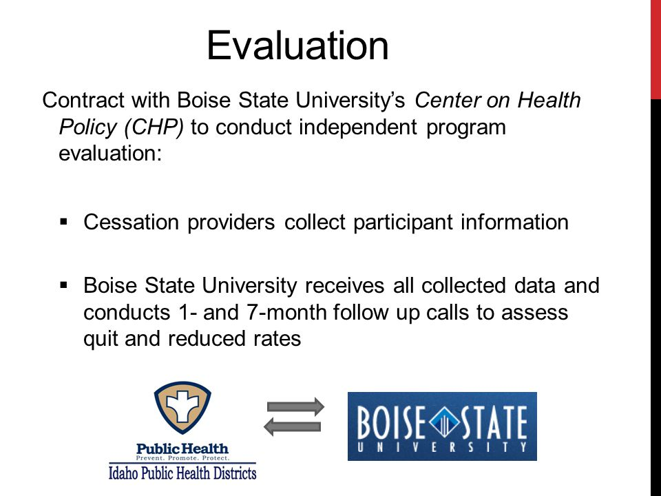 Evaluation Contract with Boise State University's Center on Health Policy (CHP) to conduct independent program evaluation:  Cessation providers collect participant information  Boise State University receives all collected data and conducts 1- and 7-month follow up calls to assess quit and reduced rates