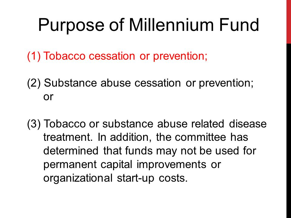 Purpose of Millennium Fund (1)Tobacco cessation or prevention; (2) Substance abuse cessation or prevention; or (3) Tobacco or substance abuse related disease treatment.